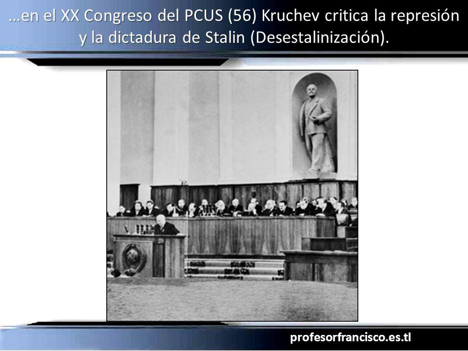 profesorfrancisco.es.tl …en el XX Congreso del PCUS (56) Kruchev critica la represión y la dictadura de Stalin (Desestalinización).