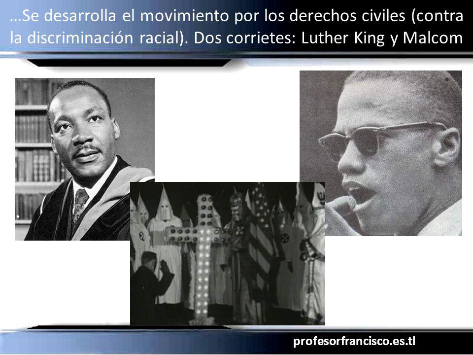 profesorfrancisco.es.tl …Se desarrolla el movimiento por los derechos civiles (contra la discriminación racial). Dos corrietes: Luther King y Malcom