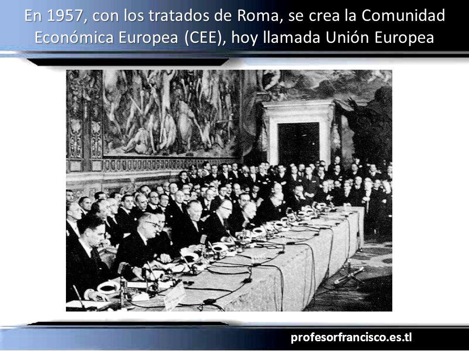 profesorfrancisco.es.tl En 1957, con los tratados de Roma, se crea la Comunidad Económica Europea (CEE), hoy llamada Unión Europea