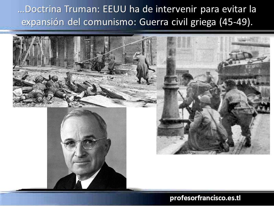 profesorfrancisco.es.tl …Doctrina Truman: EEUU ha de intervenir para evitar la expansión del comunismo: Guerra civil griega (45-49).