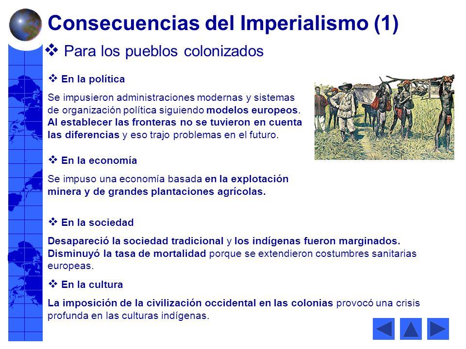 Consecuencias del Imperialismo (1) Para los pueblos colonizados En la política Se impusieron administraciones modernas y sistemas de organización política siguiendo modelos europeos.