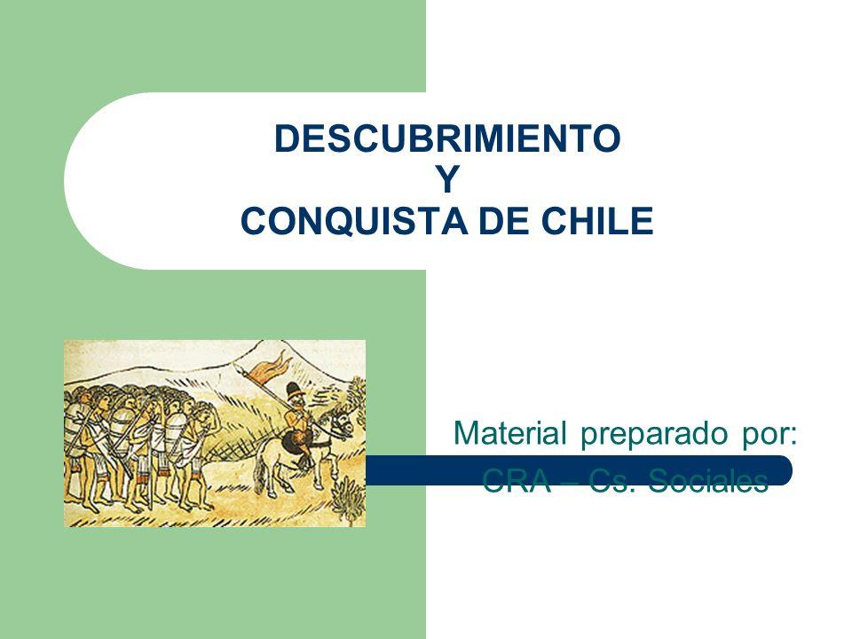 DESCUBRIMIENTO Y CONQUISTA DE CHILE Material preparado por: CRA – Cs. Sociales