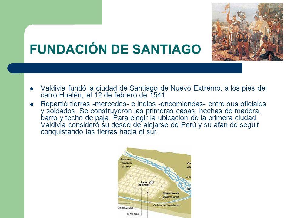 FUNDACIÓN DE SANTIAGO Valdivia fundó la ciudad de Santiago de Nuevo Extremo, a los pies del cerro Huelén, el 12 de febrero de 1541 Repartió tierras -m