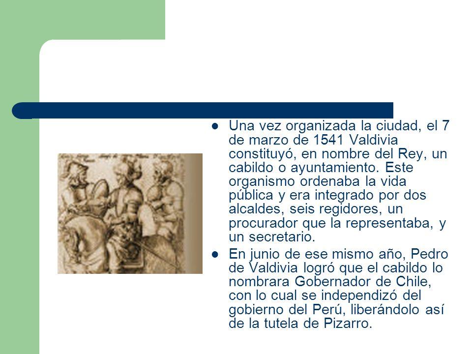 Una vez organizada la ciudad, el 7 de marzo de 1541 Valdivia constituyó, en nombre del Rey, un cabildo o ayuntamiento. Este organismo ordenaba la vida