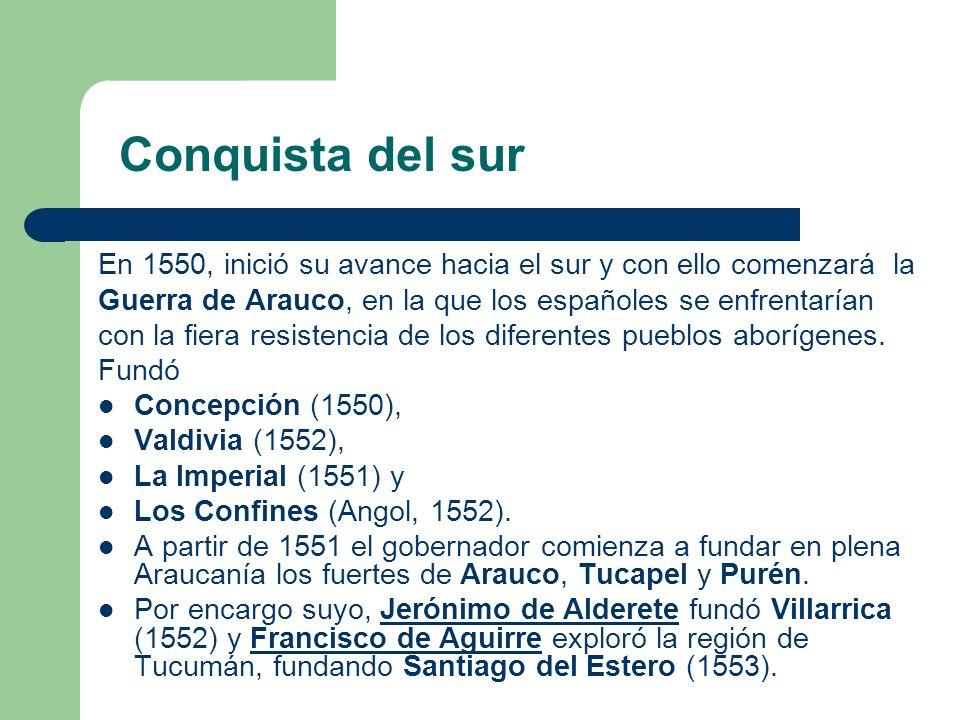 Conquista del sur En 1550, inició su avance hacia el sur y con ello comenzará la Guerra de Arauco, en la que los españoles se enfrentarían con la fier