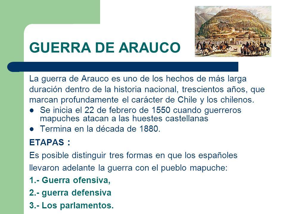 GUERRA DE ARAUCO La guerra de Arauco es uno de los hechos de más larga duración dentro de la historia nacional, trescientos años, que marcan profundam