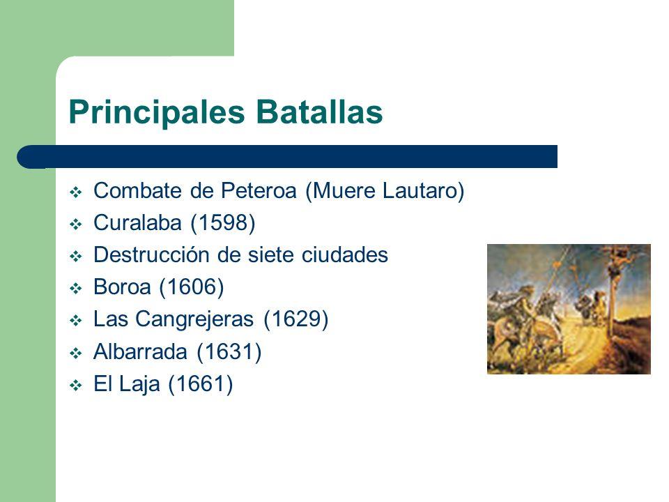 Principales Batallas Combate de Peteroa (Muere Lautaro) Curalaba (1598) Destrucción de siete ciudades Boroa (1606) Las Cangrejeras (1629) Albarrada (1