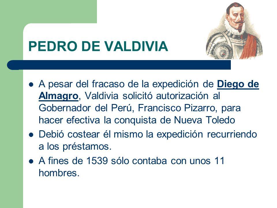 PEDRO DE VALDIVIA A pesar del fracaso de la expedición de Diego de Almagro, Valdivia solicitó autorización al Gobernador del Perú, Francisco Pizarro,