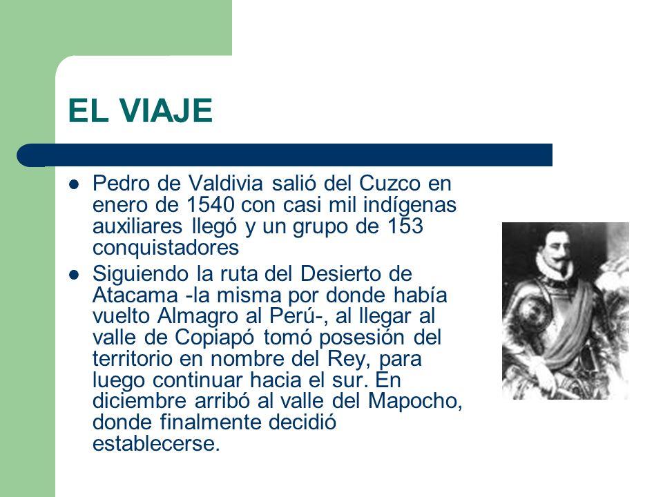 EL VIAJE Pedro de Valdivia salió del Cuzco en enero de 1540 con casi mil indígenas auxiliares llegó y un grupo de 153 conquistadores Siguiendo la ruta