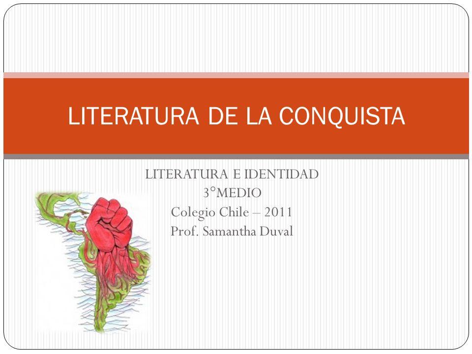 LITERATURA E IDENTIDAD 3°MEDIO Colegio Chile – 2011 Prof. Samantha Duval LITERATURA DE LA CONQUISTA