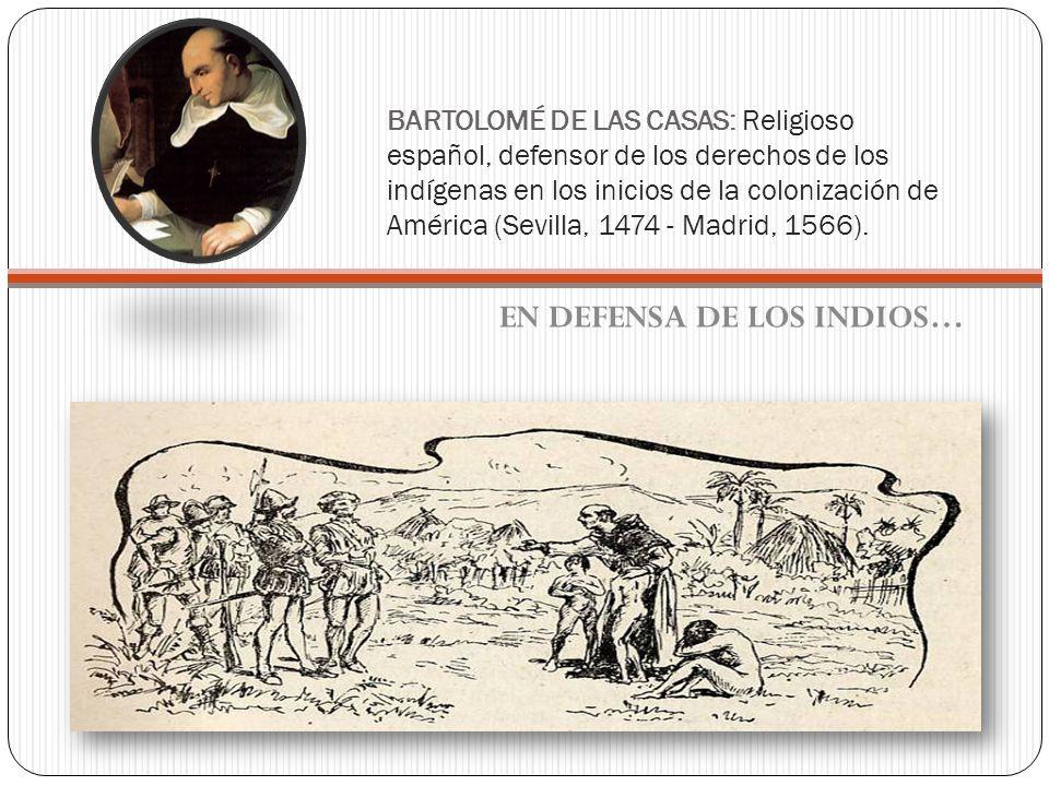 BARTOLOMÉ DE LAS CASAS: Religioso español, defensor de los derechos de los indígenas en los inicios de la colonización de América (Sevilla, 1474 - Mad