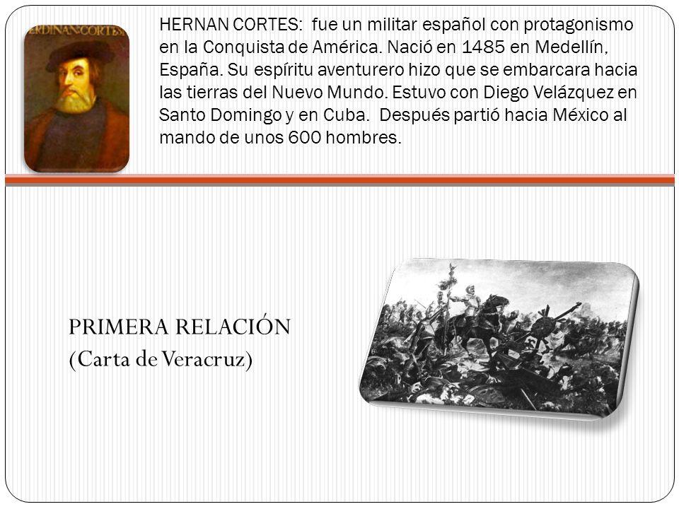 HERNAN CORTES: fue un militar español con protagonismo en la Conquista de América. Nació en 1485 en Medellín, España. Su espíritu aventurero hizo que