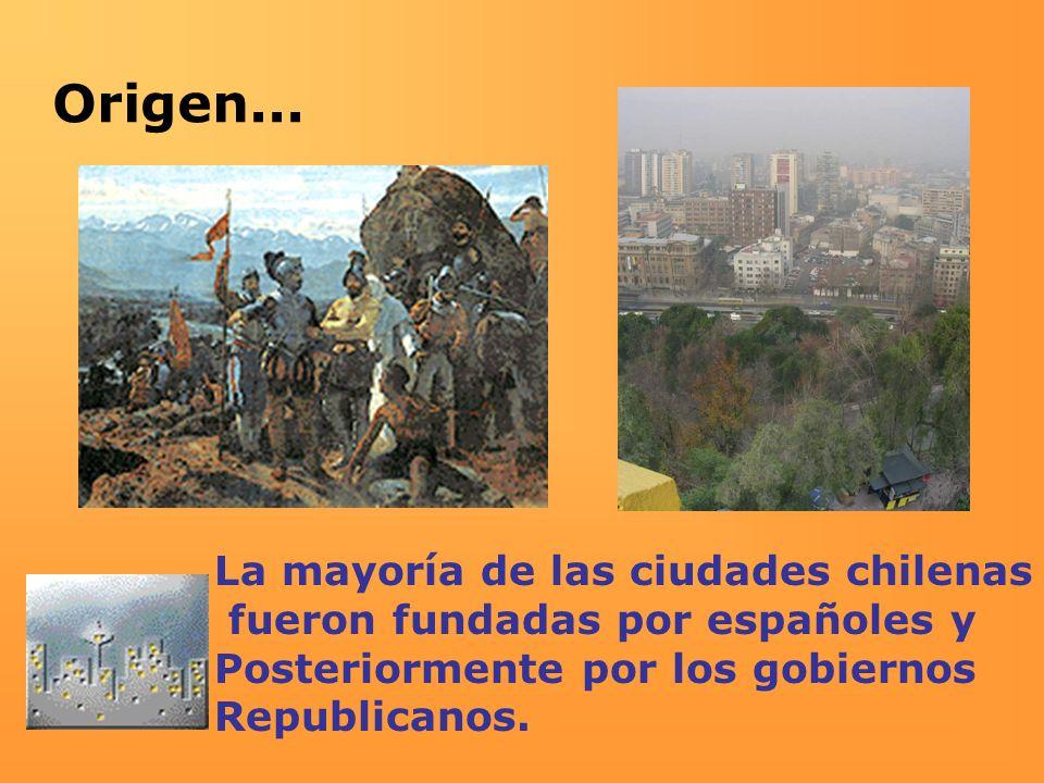 Origen... La mayoría de las ciudades chilenas fueron fundadas por españoles y Posteriormente por los gobiernos Republicanos.