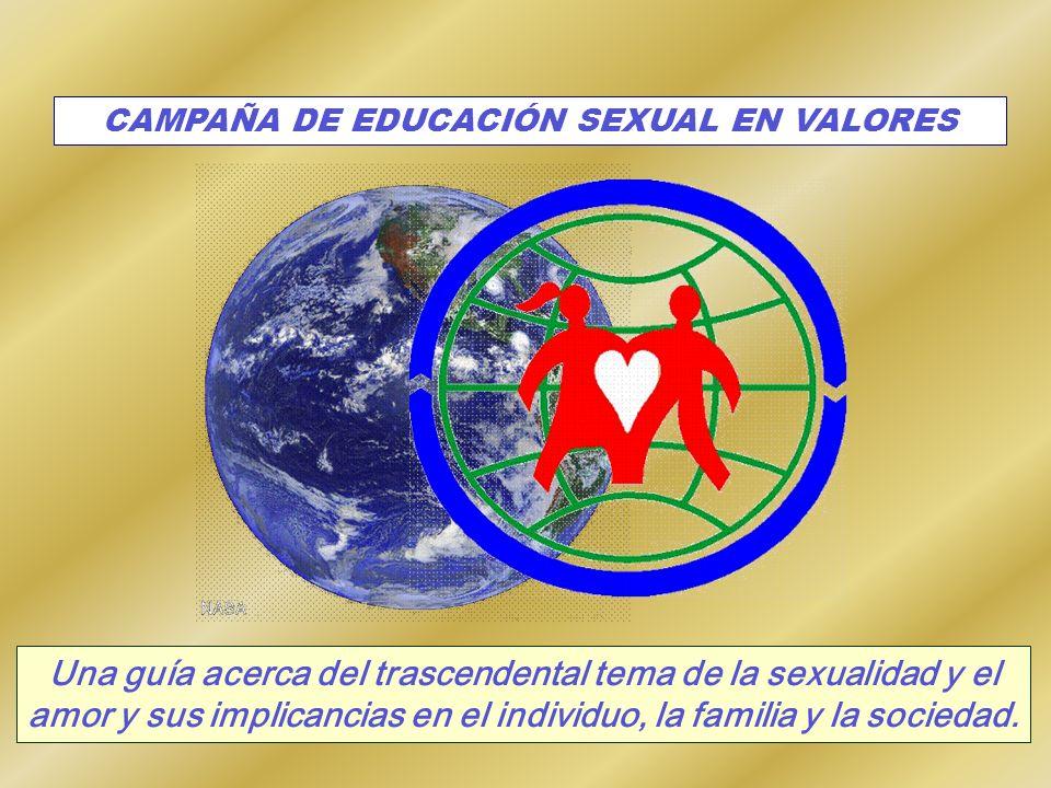 CAMPAÑA DE EDUCACIÓN SEXUAL EN VALORES Una guía acerca del trascendental tema de la sexualidad y el amor y sus implicancias en el individuo, la famili