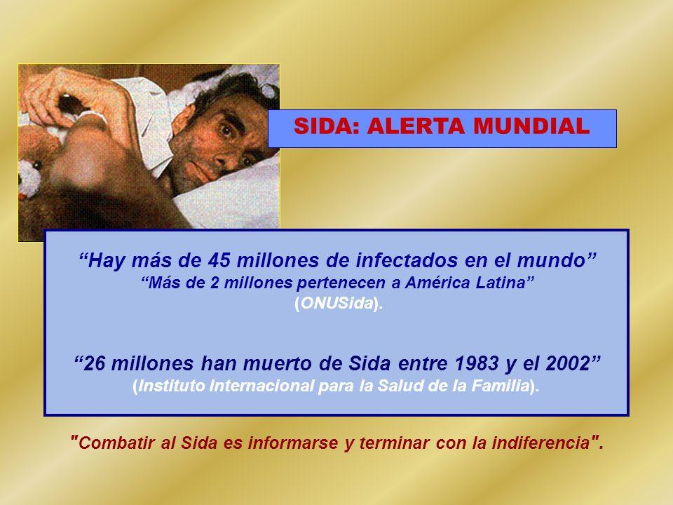 Hay más de 45 millones de infectados en el mundo Más de 2 millones pertenecen a América Latina (ONUSida). 26 millones han muerto de Sida entre 1983 y