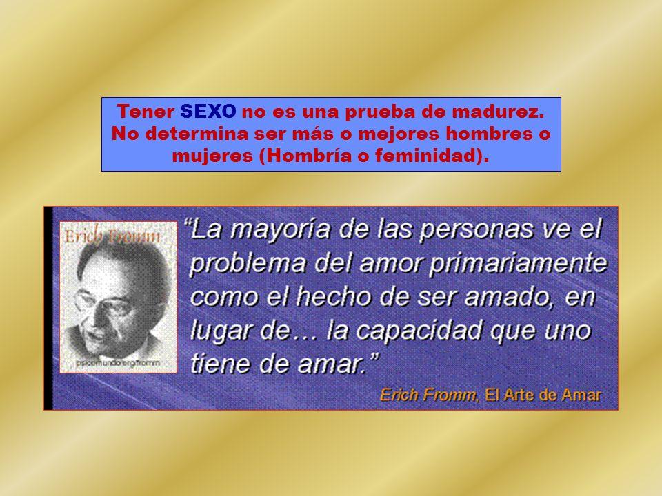 Tener SEXO no es una prueba de madurez. No determina ser más o mejores hombres o mujeres (Hombría o feminidad).
