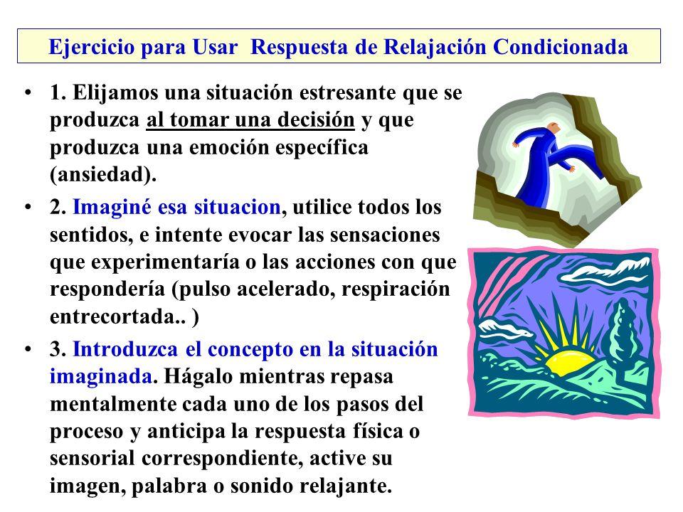 Ejercicio para Usar Respuesta de Relajación Condicionada 1. Elijamos una situación estresante que se produzca al tomar una decisión y que produzca una