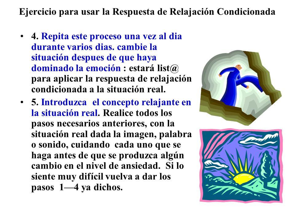 Ejercicio para usar la Respuesta de Relajación Condicionada 4. Repita este proceso una vez al dia durante varios dias. cambie la situación despues de