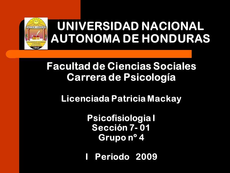 UNIVERSIDAD NACIONAL AUTONOMA DE HONDURAS Facultad de Ciencias Sociales Carrera de Psicología Licenciada Patricia Mackay Psicofisiologia I Sección 7-
