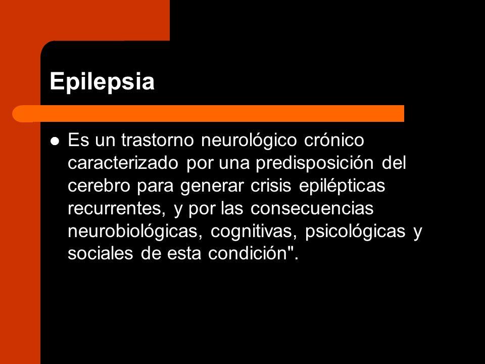 Epilepsia Es un trastorno neurológico crónico caracterizado por una predisposición del cerebro para generar crisis epilépticas recurrentes, y por las