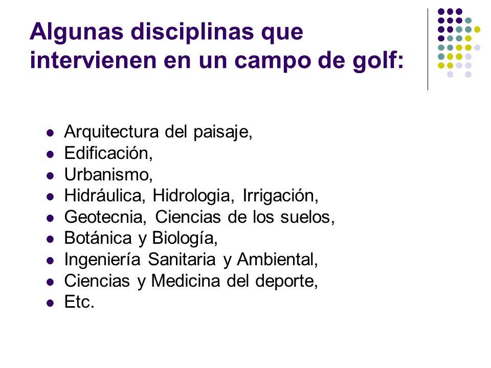 Algunas disciplinas que intervienen en un campo de golf: Arquitectura del paisaje, Edificación, Urbanismo, Hidráulica, Hidrologia, Irrigación, Geotecn