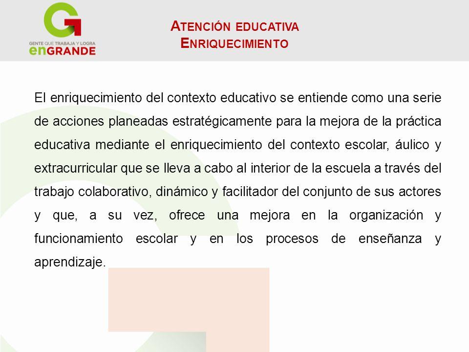 A TENCIÓN EDUCATIVA E NRIQUECIMIENTO El enriquecimiento del contexto educativo se entiende como una serie de acciones planeadas estratégicamente para