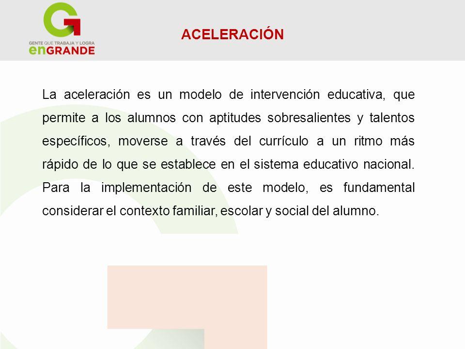 ACELERACIÓN La aceleración es un modelo de intervención educativa, que permite a los alumnos con aptitudes sobresalientes y talentos específicos, move