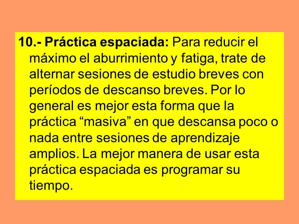 10.- Práctica espaciada: Para reducir el máximo el aburrimiento y fatiga, trate de alternar sesiones de estudio breves con períodos de descanso breves
