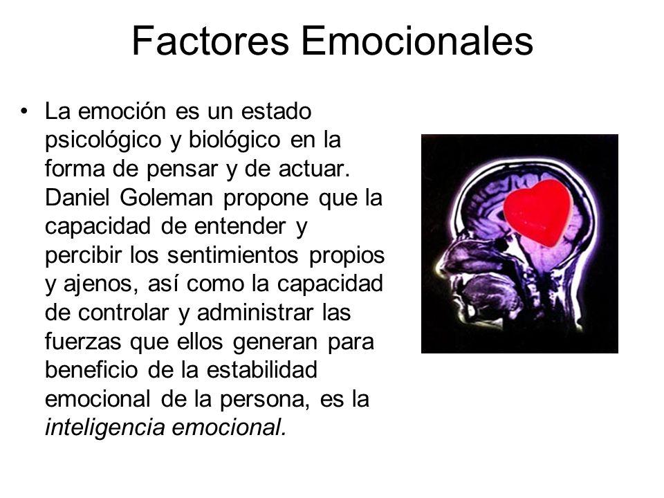 Factores Emocionales La emoción es un estado psicológico y biológico en la forma de pensar y de actuar. Daniel Goleman propone que la capacidad de ent