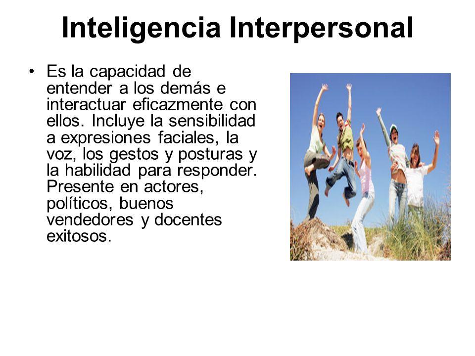 Inteligencia Interpersonal Es la capacidad de entender a los demás e interactuar eficazmente con ellos. Incluye la sensibilidad a expresiones faciales