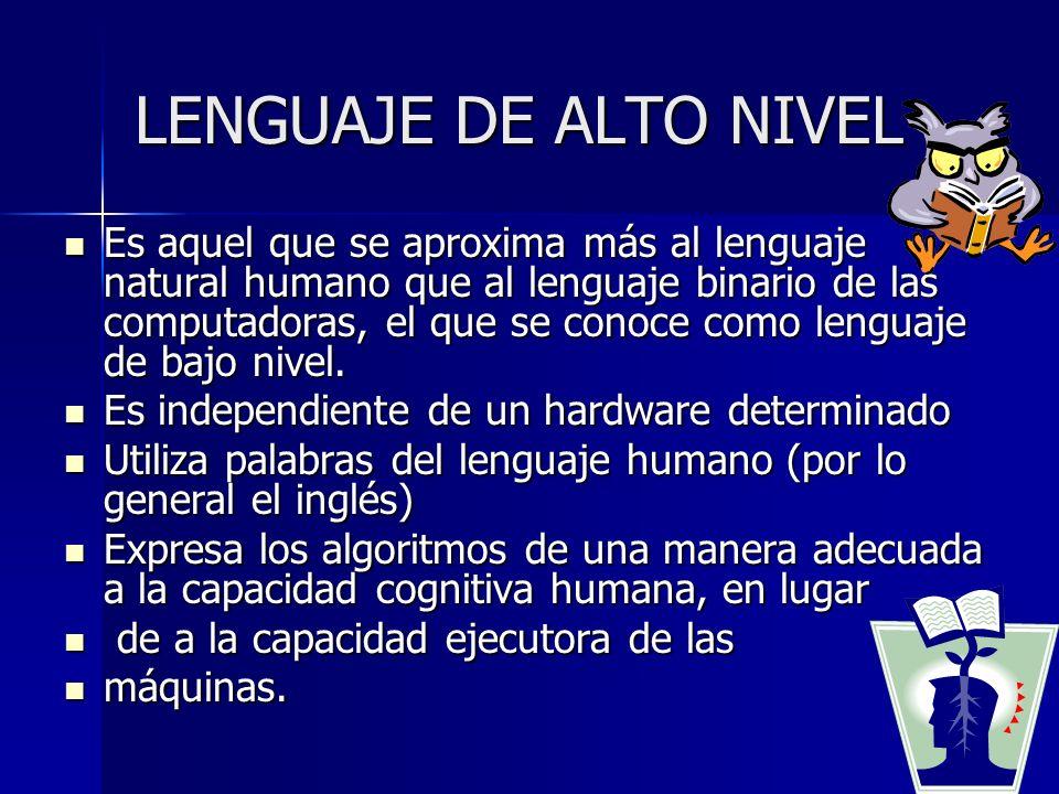 LENGUAJE DE ALTO NIVEL Es aquel que se aproxima más al lenguaje natural humano que al lenguaje binario de las computadoras, el que se conoce como leng