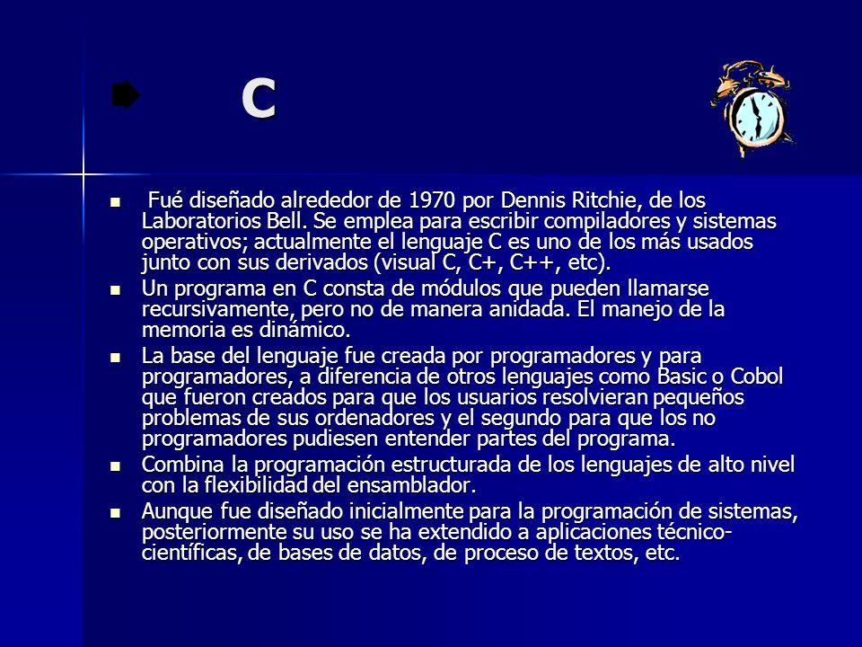 C Fué diseñado alrededor de 1970 por Dennis Ritchie, de los Laboratorios Bell. Se emplea para escribir compiladores y sistemas operativos; actualmente