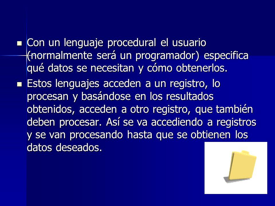 Con un lenguaje procedural el usuario (normalmente será un programador) especifica qué datos se necesitan y cómo obtenerlos. Con un lenguaje procedura