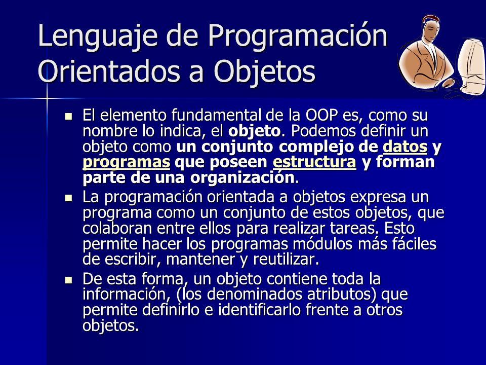 Lenguaje de Programación Orientados a Objetos El elemento fundamental de la OOP es, como su nombre lo indica, el objeto. Podemos definir un objeto com