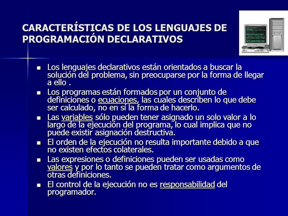 CARACTERÍSTICAS DE LOS LENGUAJES DE PROGRAMACIÓN DECLARATIVOS Los lenguajes declarativos están orientados a buscar la solución del problema, sin preoc