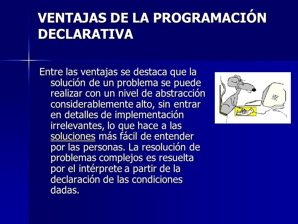 VENTAJAS DE LA PROGRAMACIÓN DECLARATIVA Entre las ventajas se destaca que la solución de un problema se puede realizar con un nivel de abstracción con
