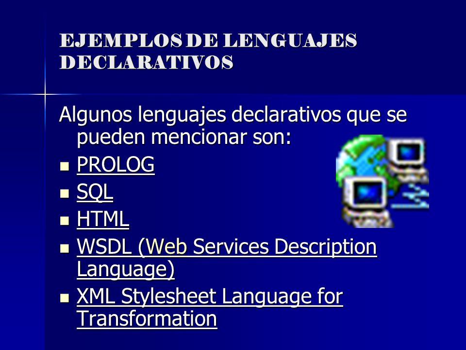 EJEMPLOS DE LENGUAJES DECLARATIVOS Algunos lenguajes declarativos que se pueden mencionar son: PROLOG PROLOG SQL SQL HTML HTML WSDL (Web Services Desc