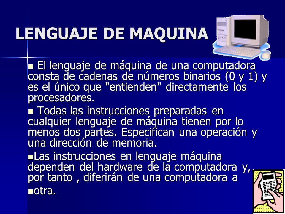LENGUAJE DE MAQUINA El lenguaje de máquina de una computadora consta de cadenas de números binarios (0 y 1) y es el único que