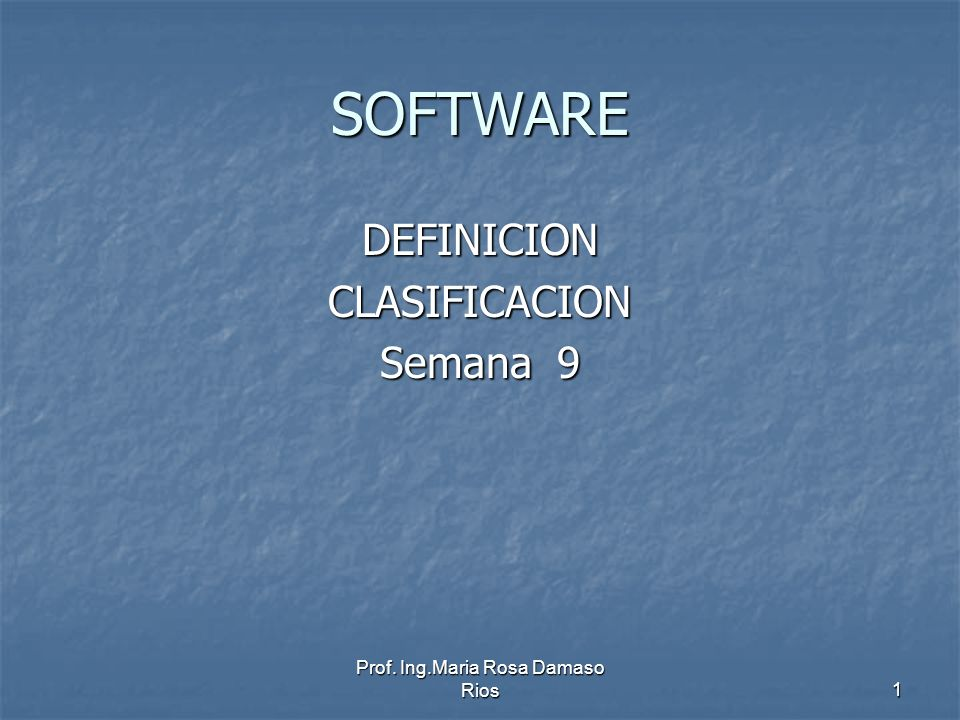 Prof. Ing.Maria Rosa Damaso Rios1 SOFTWARE DEFINICIONCLASIFICACION Semana 9