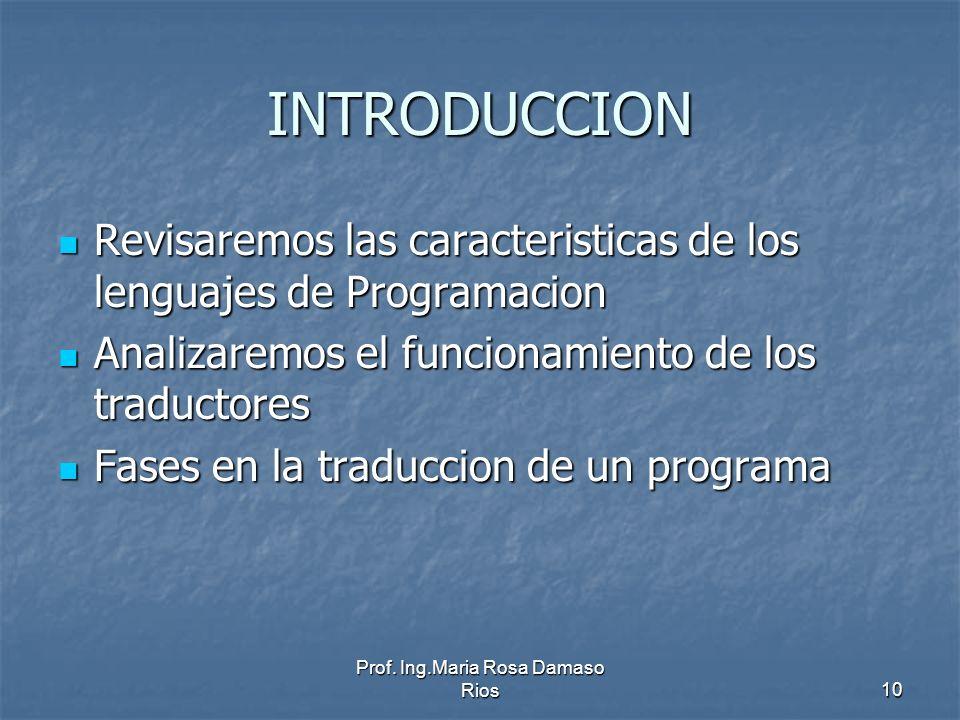 Prof. Ing.Maria Rosa Damaso Rios10 INTRODUCCION Revisaremos las caracteristicas de los lenguajes de Programacion Revisaremos las caracteristicas de lo