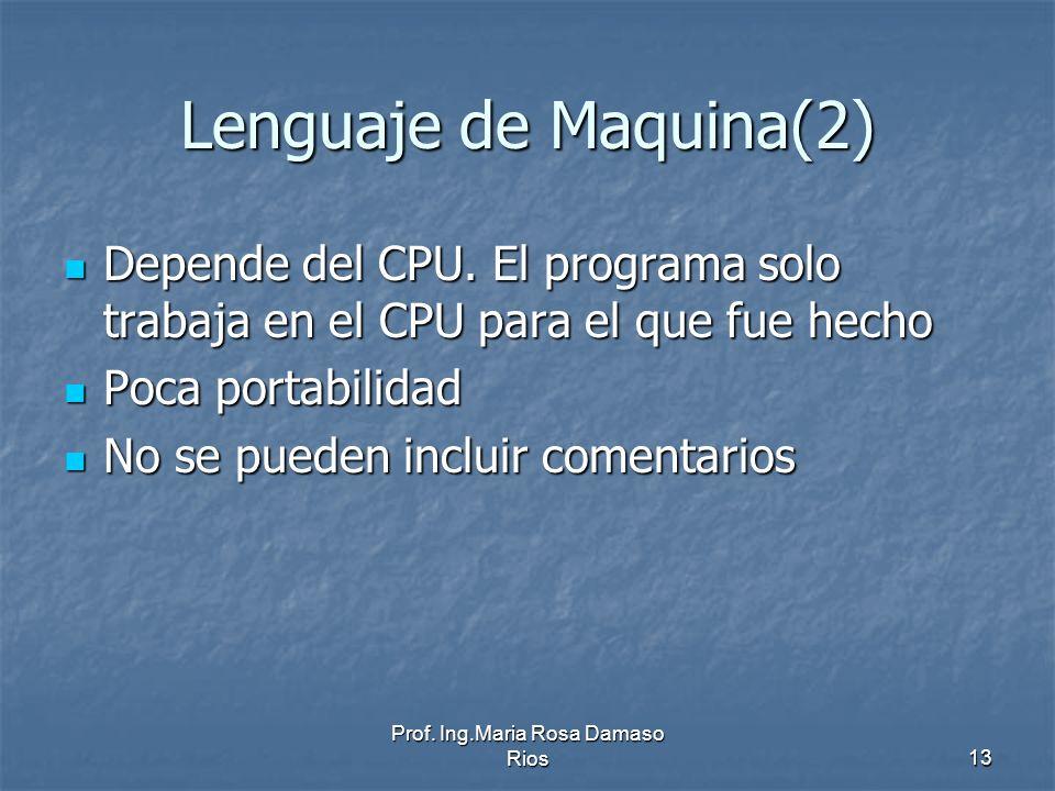 Prof. Ing.Maria Rosa Damaso Rios13 Lenguaje de Maquina(2) Depende del CPU. El programa solo trabaja en el CPU para el que fue hecho Depende del CPU. E