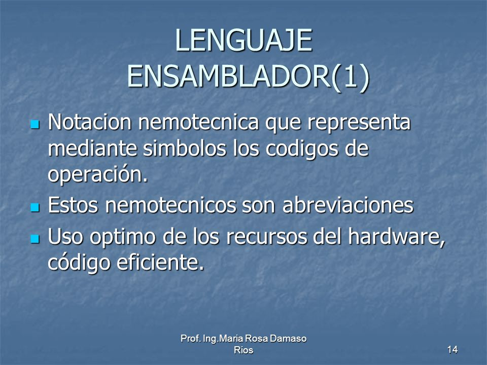 Prof. Ing.Maria Rosa Damaso Rios14 LENGUAJE ENSAMBLADOR(1) Notacion nemotecnica que representa mediante simbolos los codigos de operación. Notacion ne