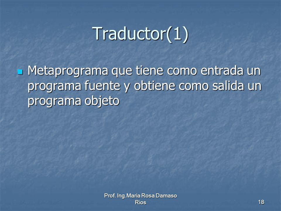 Prof. Ing.Maria Rosa Damaso Rios18 Traductor(1) Metaprograma que tiene como entrada un programa fuente y obtiene como salida un programa objeto Metapr