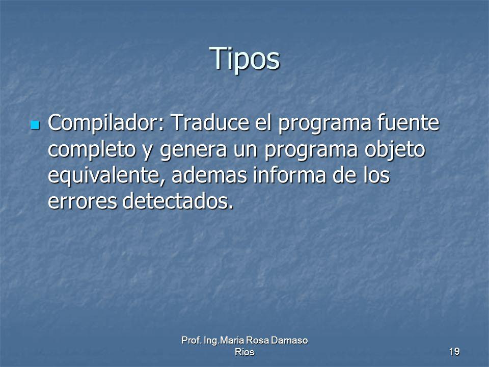 Prof. Ing.Maria Rosa Damaso Rios19 Tipos Compilador: Traduce el programa fuente completo y genera un programa objeto equivalente, ademas informa de lo