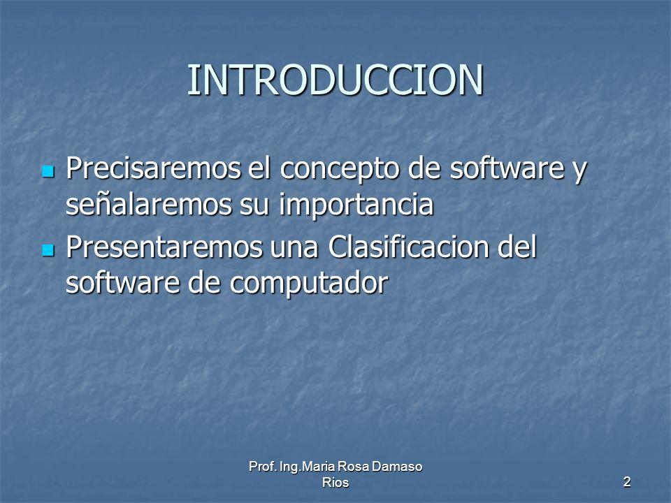 Prof. Ing.Maria Rosa Damaso Rios2 INTRODUCCION Precisaremos el concepto de software y señalaremos su importancia Precisaremos el concepto de software
