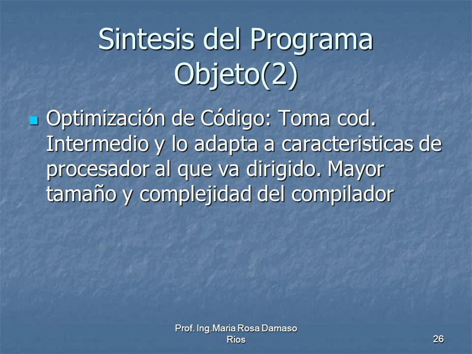 Prof. Ing.Maria Rosa Damaso Rios26 Sintesis del Programa Objeto(2) Optimización de Código: Toma cod. Intermedio y lo adapta a caracteristicas de proce