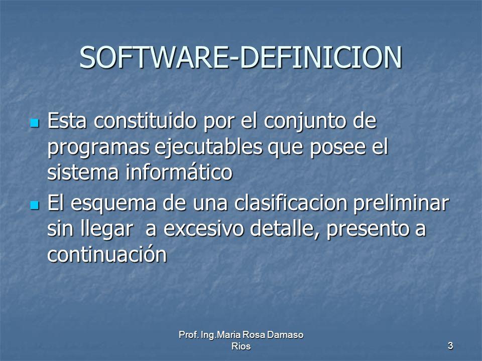 Prof. Ing.Maria Rosa Damaso Rios3 SOFTWARE-DEFINICION Esta constituido por el conjunto de programas ejecutables que posee el sistema informático Esta
