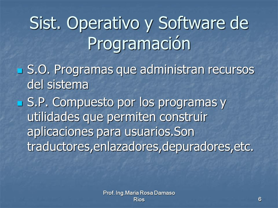 Prof. Ing.Maria Rosa Damaso Rios6 Sist. Operativo y Software de Programación S.O. Programas que administran recursos del sistema S.O. Programas que ad