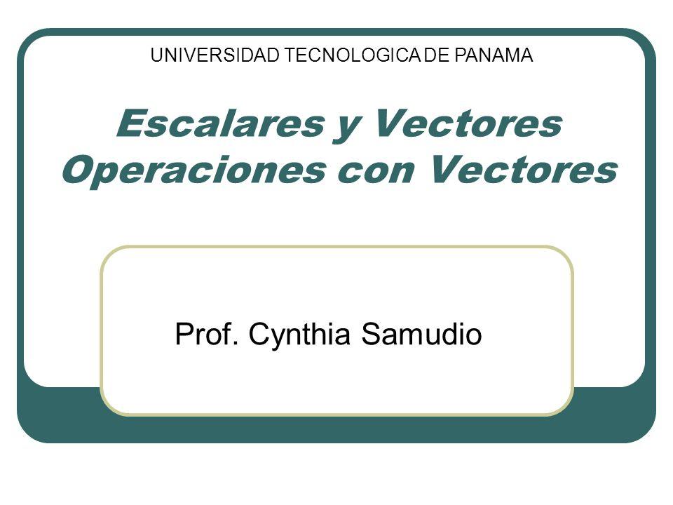 Escalares y Vectores Operaciones con Vectores Prof. Cynthia Samudio UNIVERSIDAD TECNOLOGICA DE PANAMA