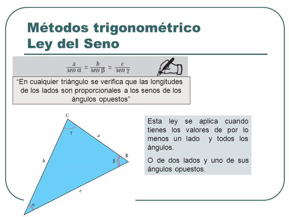 Métodos trigonométrico Ley del Seno Esta ley se aplica cuando tienes los valores de por lo menos un lado y todos los ángulos. O de dos lados y uno de
